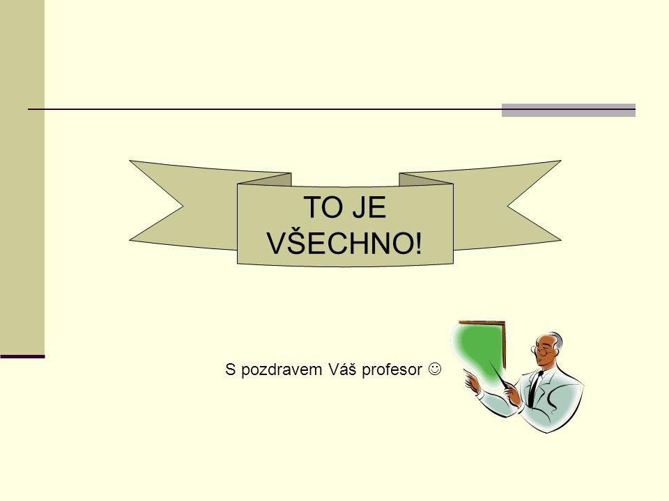 TO JE VŠECHNO! S pozdravem Váš profesor