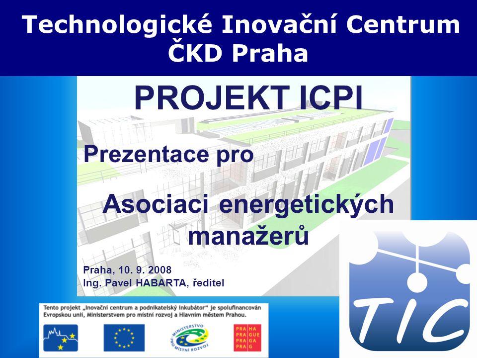 5.3.2008 TIC ČKD Praha PROJEKT ICPI Prezentace pro Asociaci energetických manažerů Praha, 10. 9. 2008 Ing. Pavel HABARTA, ředitel Technologické Inovač