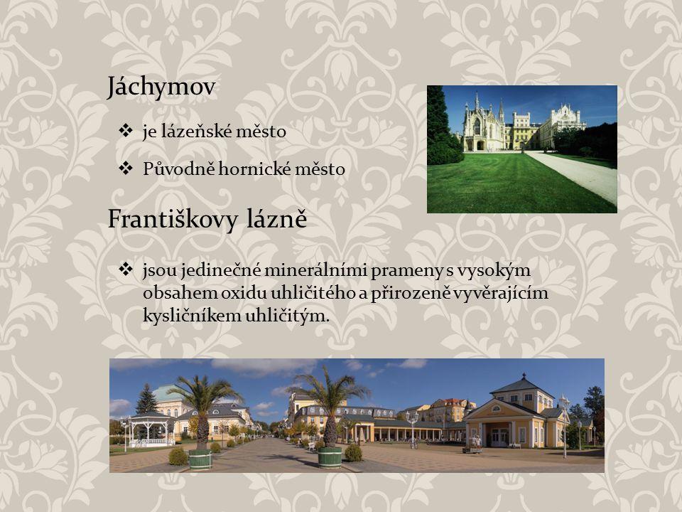 Jáchymov  je lázeňské město  Původně hornické město Františkovy lázně  jsou jedinečné minerálními prameny s vysokým obsahem oxidu uhličitého a přir
