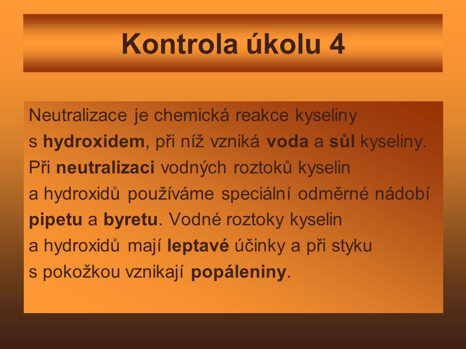 Kontrola úkolu 4 Neutralizace je chemická reakce kyseliny s hydroxidem, při níž vzniká voda a sůl kyseliny. Při neutralizaci vodných roztoků kyselin a
