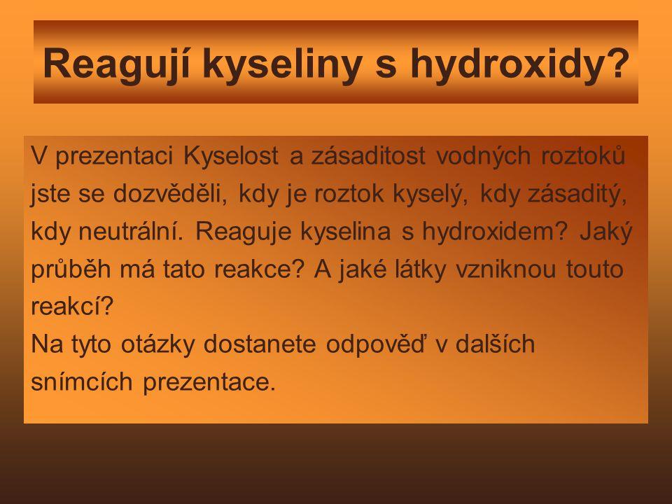 Reagují kyseliny s hydroxidy? V prezentaci Kyselost a zásaditost vodných roztoků jste se dozvěděli, kdy je roztok kyselý, kdy zásaditý, kdy neutrální.