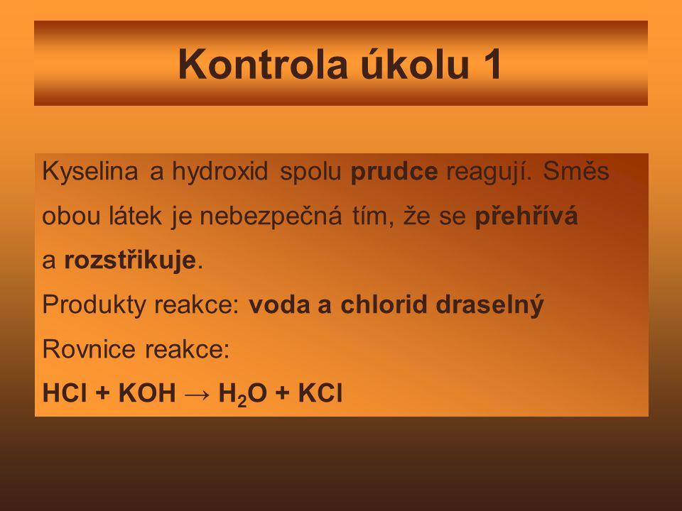 Kontrola úkolu 1 Kyselina a hydroxid spolu prudce reagují. Směs obou látek je nebezpečná tím, že se přehřívá a rozstřikuje. Produkty reakce: voda a ch