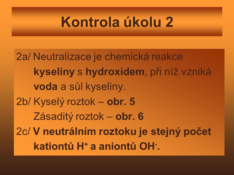 Kontrola úkolu 2 2a/ Neutralizace je chemická reakce kyseliny s hydroxidem, při níž vzniká voda a sůl kyseliny. 2b/ Kyselý roztok – obr. 5 Zásaditý ro