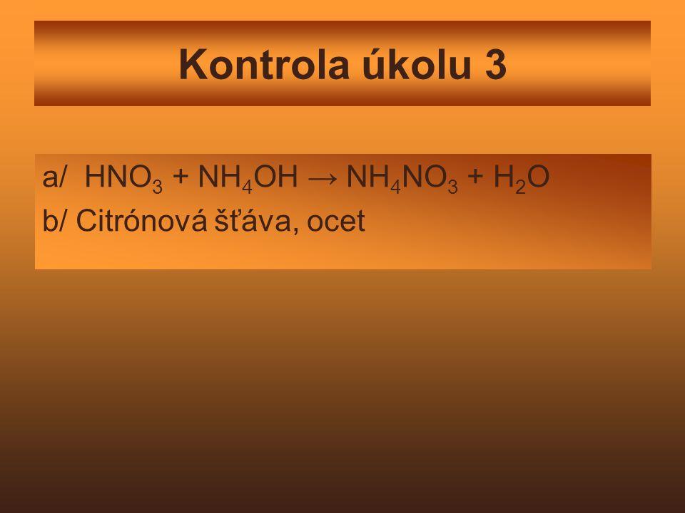 Kontrola úkolu 3 a/ HNO 3 + NH 4 OH → NH 4 NO 3 + H 2 O b/ Citrónová šťáva, ocet