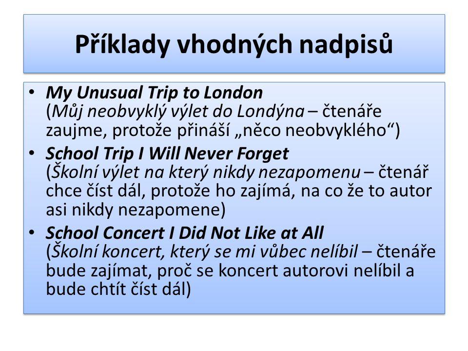 """Příklady vhodných nadpisů My Unusual Trip to London (Můj neobvyklý výlet do Londýna – čtenáře zaujme, protože přináší """"něco neobvyklého"""") School Trip"""