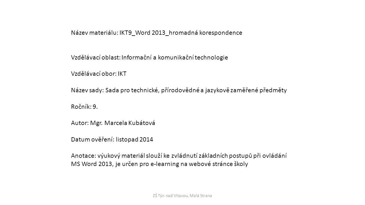 ZŠ Týn nad Vltavou, Malá Strana Název materiálu: IKT9_Word 2013_hromadná korespondence Vzdělávací oblast: Informační a komunikační technologie Vzdělávací obor: IKT Název sady: Sada pro technické, přírodovědné a jazykově zaměřené předměty Ročník: 9.