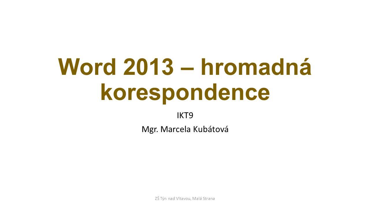 Word 2013 – hromadná korespondence IKT9 Mgr. Marcela Kubátová ZŠ Týn nad Vltavou, Malá Strana