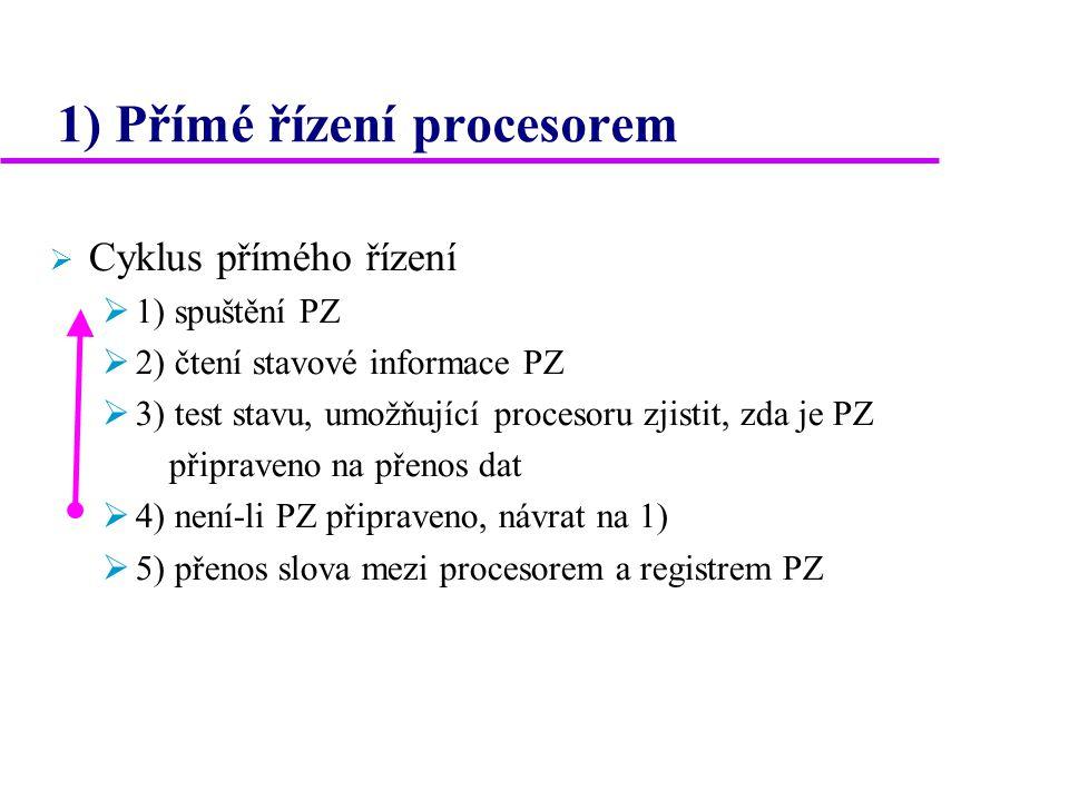 1) Přímé řízení procesorem  Cyklus přímého řízení  1) spuštění PZ  2) čtení stavové informace PZ  3) test stavu, umožňující procesoru zjistit, zda je PZ připraveno na přenos dat  4) není-li PZ připraveno, návrat na 1)  5) přenos slova mezi procesorem a registrem PZ
