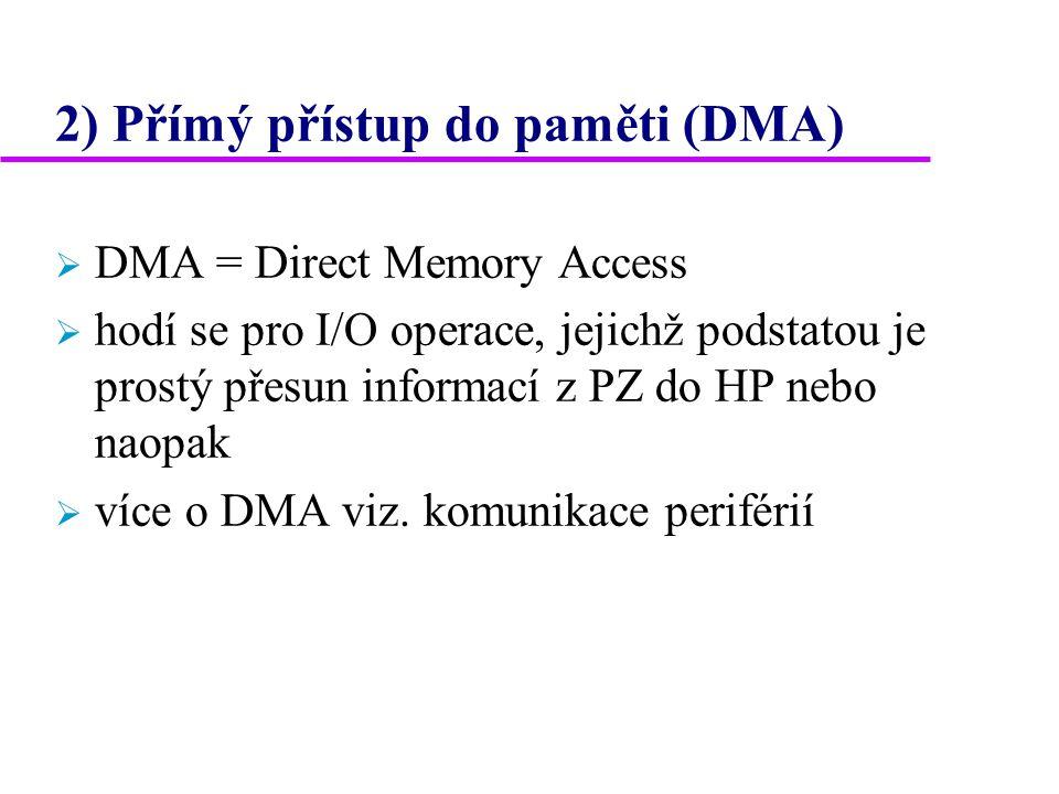 2) Přímý přístup do paměti (DMA)  DMA = Direct Memory Access  hodí se pro I/O operace, jejichž podstatou je prostý přesun informací z PZ do HP nebo