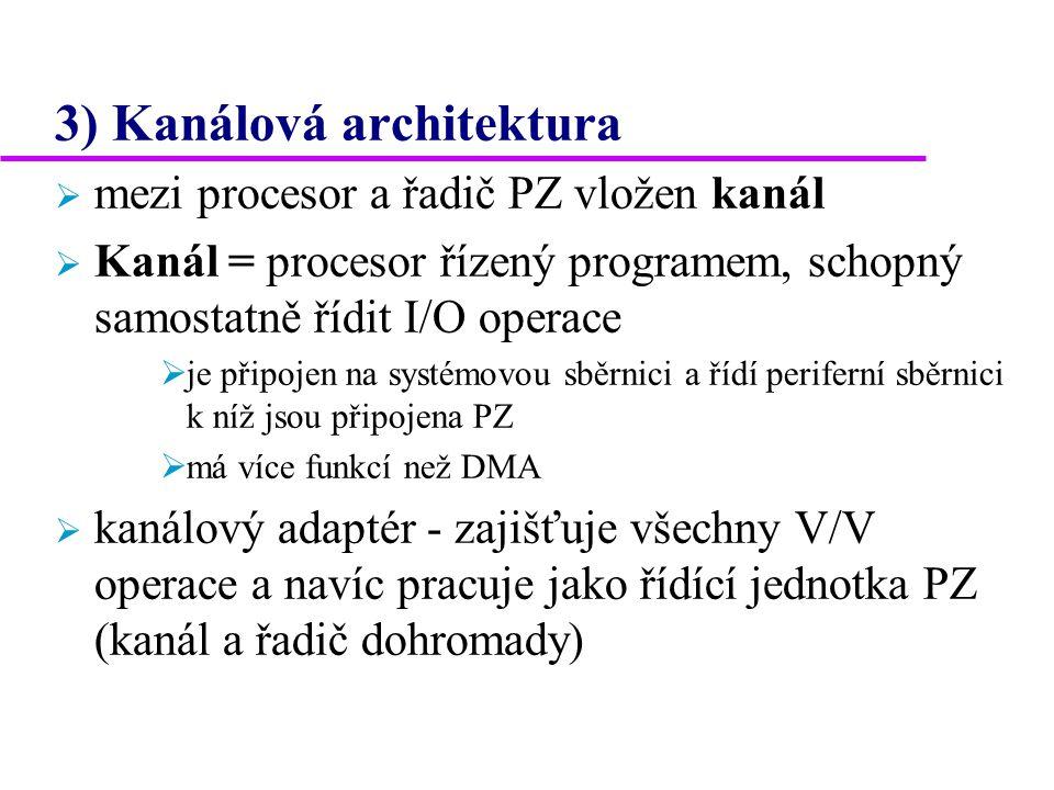 3) Kanálová architektura  mezi procesor a řadič PZ vložen kanál  Kanál = procesor řízený programem, schopný samostatně řídit I/O operace  je připojen na systémovou sběrnici a řídí periferní sběrnici k níž jsou připojena PZ  má více funkcí než DMA  kanálový adaptér - zajišťuje všechny V/V operace a navíc pracuje jako řídící jednotka PZ (kanál a řadič dohromady)