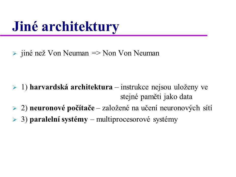 Jiné architektury  jiné než Von Neuman => Non Von Neuman  1) harvardská architektura – instrukce nejsou uloženy ve stejné paměti jako data  2) neuronové počítače – založené na učení neuronových sítí  3) paralelní systémy – multiprocesorové systémy