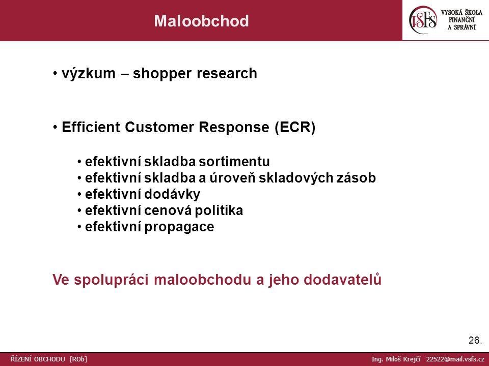 26. ŘÍZENÍ OBCHODU [ROb] Ing. Miloš Krejčí 22522@mail.vsfs.cz Maloobchod výzkum – shopper research Efficient Customer Response (ECR) efektivní skladba