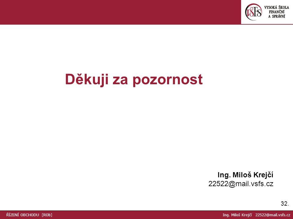 32. Děkuji za pozornost Ing. Miloš Krejčí 22522@mail.vsfs.cz ŘÍZENÍ OBCHODU [ROb] Ing. Miloš Krejčí 22522@mail.vsfs.cz