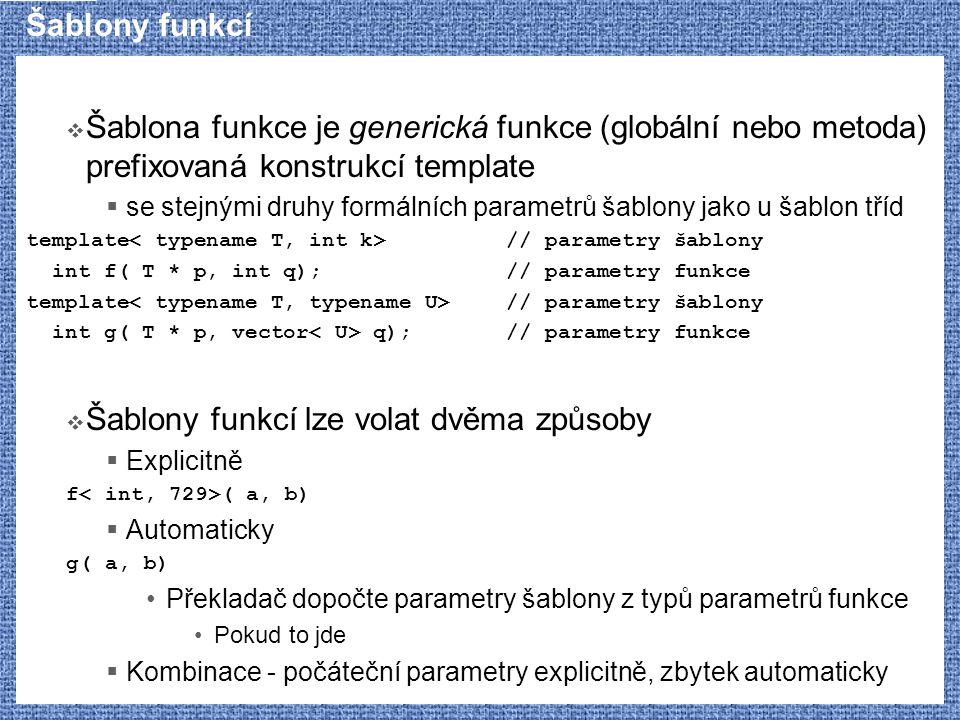 Šablony funkcí  Šablona funkce je generická funkce (globální nebo metoda) prefixovaná konstrukcí template  se stejnými druhy formálních parametrů šablony jako u šablon tříd template // parametry šablony int f( T * p, int q);// parametry funkce template // parametry šablony int g( T * p, vector q);// parametry funkce  Šablony funkcí lze volat dvěma způsoby  Explicitně f ( a, b)  Automaticky g( a, b) Překladač dopočte parametry šablony z typů parametrů funkce Pokud to jde  Kombinace - počáteční parametry explicitně, zbytek automaticky