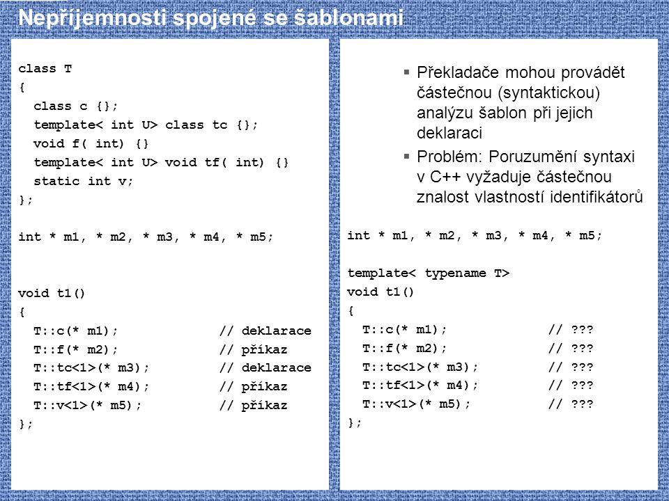Nepříjemnosti spojené se šablonami class T { class c {}; template class tc {}; void f( int) {} template void tf( int) {} static int v; }; int * m1, * m2, * m3, * m4, * m5; void t1() { T::c(* m1);// deklarace T::f(* m2);// příkaz T::tc (* m3);// deklarace T::tf (* m4);// příkaz T::v (* m5);// příkaz };  Překladače mohou provádět částečnou (syntaktickou) analýzu šablon při jejich deklaraci  Problém: Poruzumění syntaxi v C++ vyžaduje částečnou znalost vlastností identifikátorů int * m1, * m2, * m3, * m4, * m5; template void t1() { T::c(* m1);// ??.