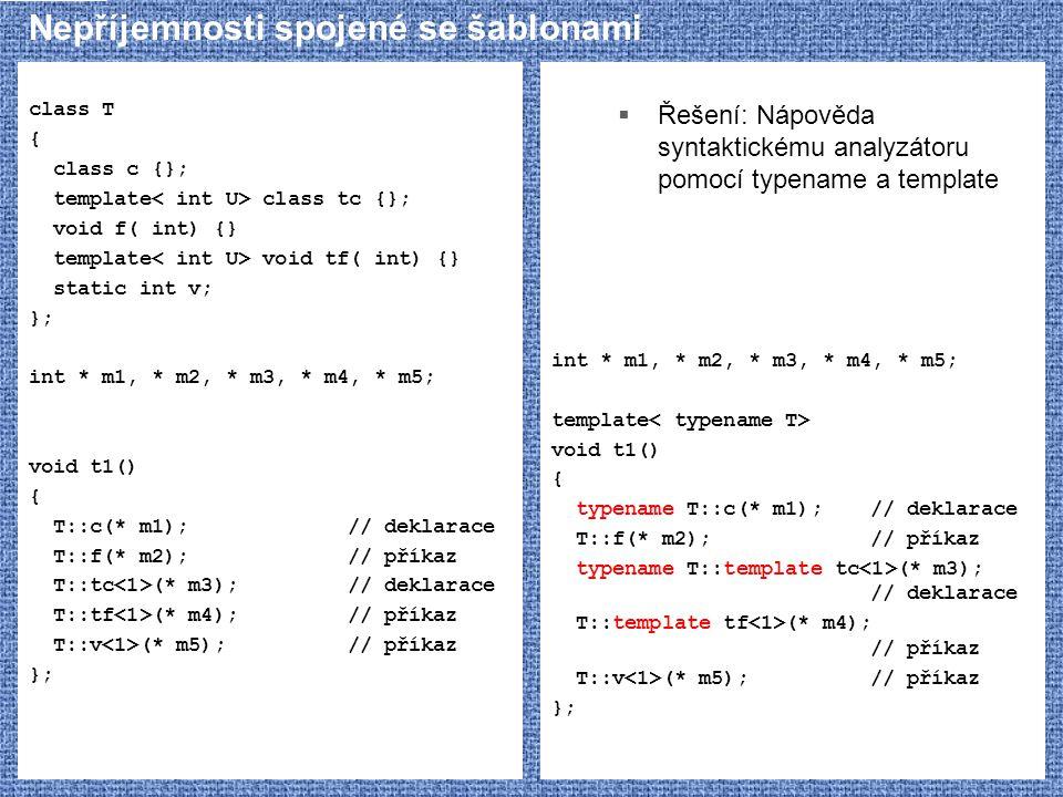 Nepříjemnosti spojené se šablonami class T { class c {}; template class tc {}; void f( int) {} template void tf( int) {} static int v; }; int * m1, * m2, * m3, * m4, * m5; void t1() { T::c(* m1);// deklarace T::f(* m2);// příkaz T::tc (* m3);// deklarace T::tf (* m4);// příkaz T::v (* m5);// příkaz };  Řešení: Nápověda syntaktickému analyzátoru pomocí typename a template int * m1, * m2, * m3, * m4, * m5; template void t1() { typename T::c(* m1);// deklarace T::f(* m2);// příkaz typename T::template tc (* m3); // deklarace T::template tf (* m4); // příkaz T::v (* m5);// příkaz };