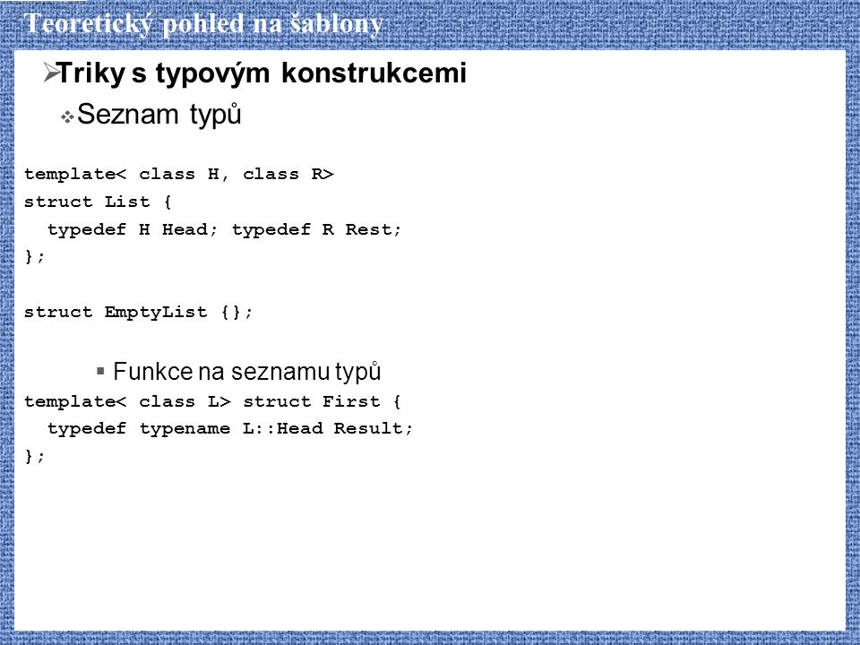 Teoretický pohled na šablony  Triky s typovým konstrukcemi  Seznam typů template struct List { typedef H Head; typedef R Rest; }; struct EmptyList {};  Funkce na seznamu typů template struct First { typedef typename L::Head Result; };