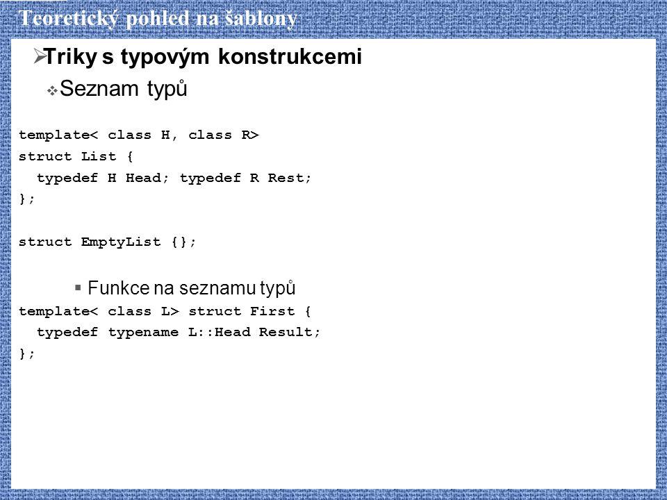 Teoretický pohled na šablony  Triky s typovým konstrukcemi  Seznam typů template struct List { typedef H Head; typedef R Rest; }; struct EmptyList {};  Funkce na seznamu typů template struct First { typedef typename L::Head Result; };