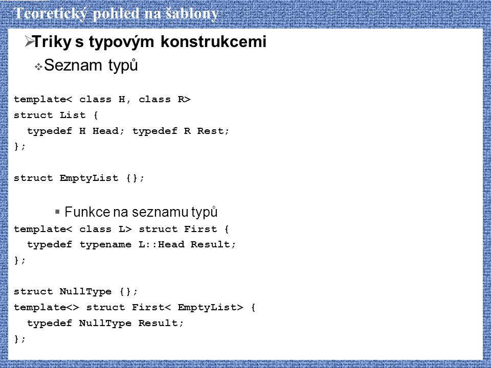 Teoretický pohled na šablony  Triky s typovým konstrukcemi  Seznam typů template struct List { typedef H Head; typedef R Rest; }; struct EmptyList {};  Funkce na seznamu typů template struct First { typedef typename L::Head Result; }; struct NullType {}; template<> struct First { typedef NullType Result; };