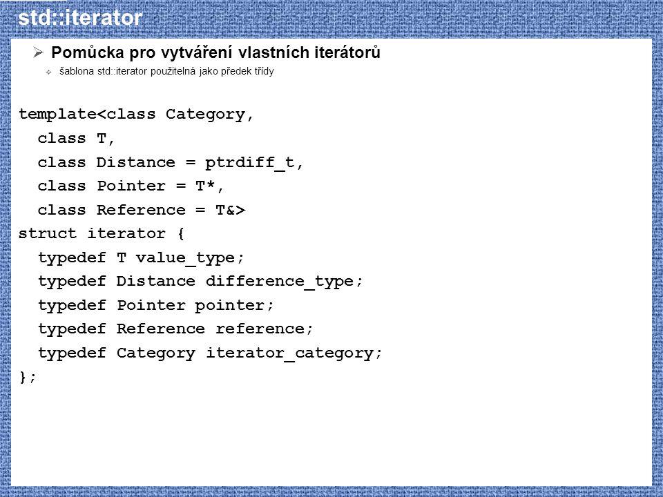 std::iterator  Pomůcka pro vytváření vlastních iterátorů  šablona std::iterator použitelná jako předek třídy template<class Category, class T, class