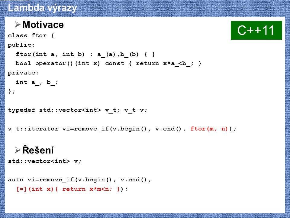 Lambda výrazy  Motivace class ftor { public: ftor(int a, int b) : a_(a),b_(b) { } bool operator()(int x) const { return x*a_<b_; } private: int a_, b_; }; typedef std::vector v_t; v_t v; v_t::iterator vi=remove_if(v.begin(), v.end(), ftor(m, n));  Řešení std::vector v; auto vi=remove_if(v.begin(), v.end(), [=](int x){ return x*m<n; }); C++11