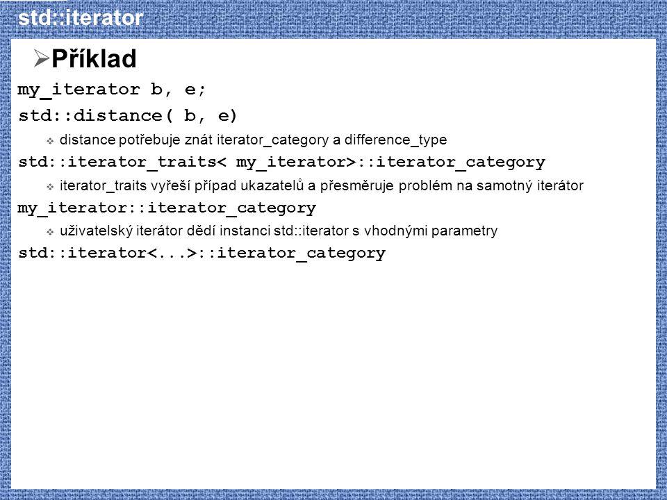 std::iterator  Příklad my_iterator b, e; std::distance( b, e)  distance potřebuje znát iterator_category a difference_type std::iterator_traits ::it