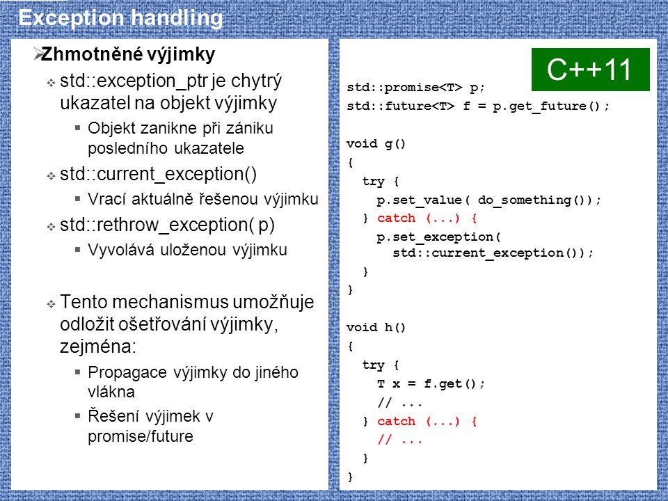 Exception handling  Zhmotněné výjimky  std::exception_ptr je chytrý ukazatel na objekt výjimky  Objekt zanikne při zániku posledního ukazatele  std::current_exception()  Vrací aktuálně řešenou výjimku  std::rethrow_exception( p)  Vyvolává uloženou výjimku  Tento mechanismus umožňuje odložit ošetřování výjimky, zejména:  Propagace výjimky do jiného vlákna  Řešení výjimek v promise/future std::promise p; std::future f = p.get_future(); void g() { try { p.set_value( do_something()); } catch (...) { p.set_exception( std::current_exception()); } void h() { try { T x = f.get(); //...