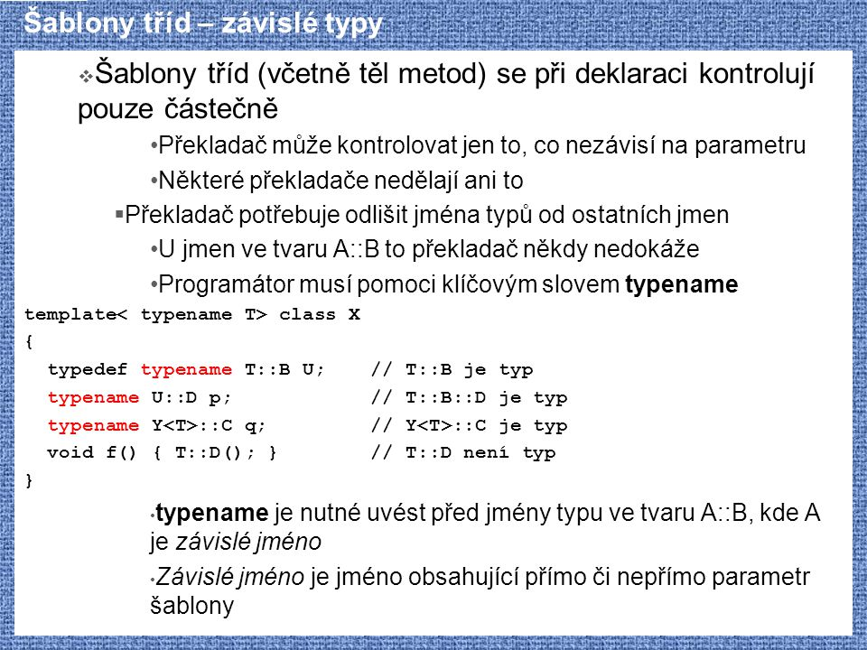 Šablony tříd – závislé typy  Šablony tříd (včetně těl metod) se při deklaraci kontrolují pouze částečně Překladač může kontrolovat jen to, co nezávisí na parametru Některé překladače nedělají ani to  Překladač potřebuje odlišit jména typů od ostatních jmen U jmen ve tvaru A::B to překladač někdy nedokáže Programátor musí pomoci klíčovým slovem typename template class X { typedef typename T::B U;// T::B je typ typename U::D p;// T::B::D je typ typename Y ::C q;// Y ::C je typ void f() { T::D(); }// T::D není typ } typename je nutné uvést před jmény typu ve tvaru A::B, kde A je závislé jméno Závislé jméno je jméno obsahující přímo či nepřímo parametr šablony
