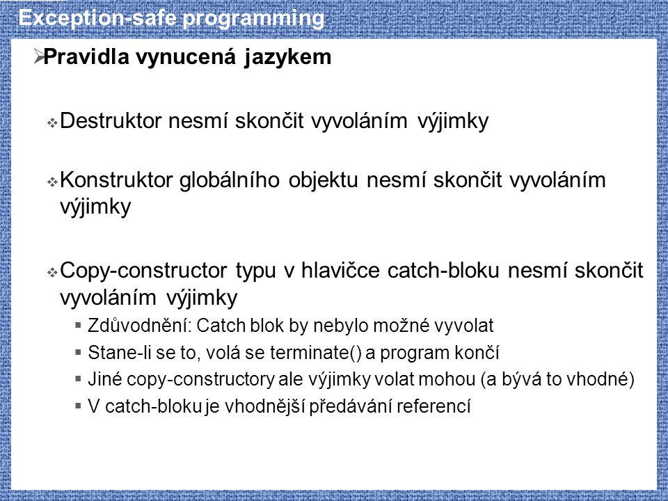 Exception-safe programming  Pravidla vynucená jazykem  Destruktor nesmí skončit vyvoláním výjimky  Konstruktor globálního objektu nesmí skončit vyvoláním výjimky  Copy-constructor typu v hlavičce catch-bloku nesmí skončit vyvoláním výjimky  Zdůvodnění: Catch blok by nebylo možné vyvolat  Stane-li se to, volá se terminate() a program končí  Jiné copy-constructory ale výjimky volat mohou (a bývá to vhodné)  V catch-bloku je vhodnější předávání referencí