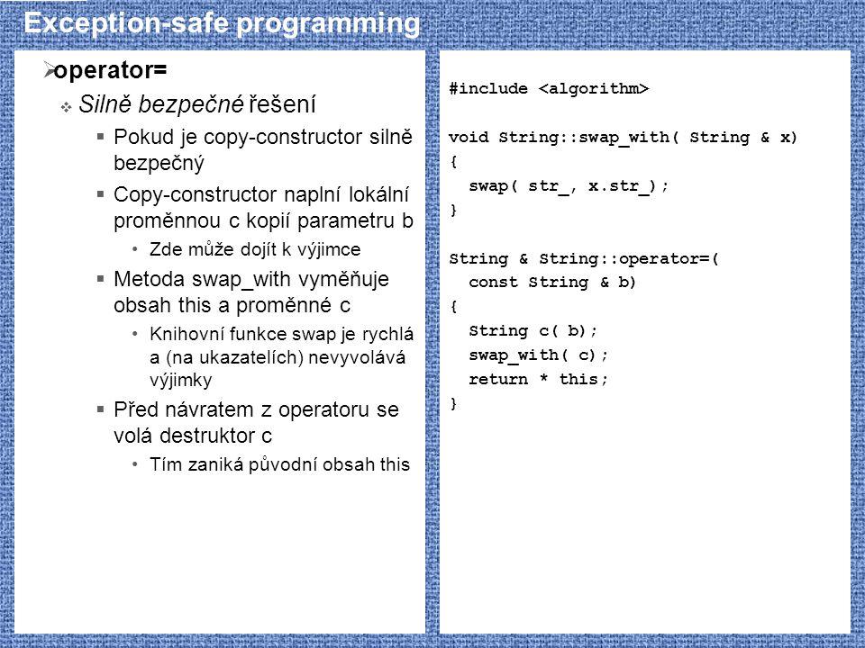 Exception-safe programming  operator=  Silně bezpečné řešení  Pokud je copy-constructor silně bezpečný  Copy-constructor naplní lokální proměnnou c kopií parametru b Zde může dojít k výjimce  Metoda swap_with vyměňuje obsah this a proměnné c Knihovní funkce swap je rychlá a (na ukazatelích) nevyvolává výjimky  Před návratem z operatoru se volá destruktor c Tím zaniká původní obsah this #include void String::swap_with( String & x) { swap( str_, x.str_); } String & String::operator=( const String & b) { String c( b); swap_with( c); return * this; }
