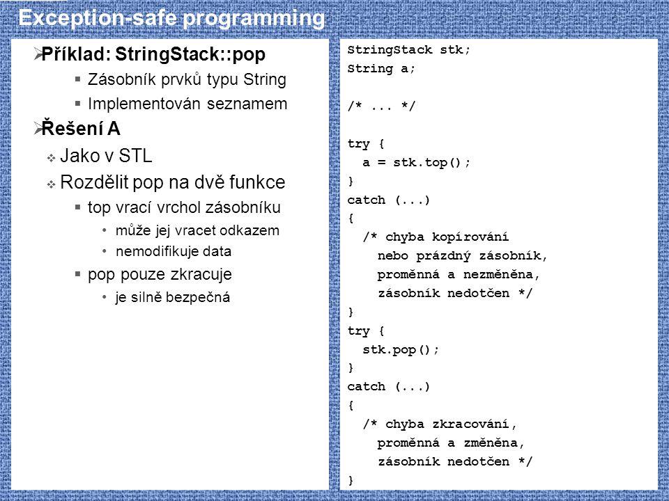 Exception-safe programming  Příklad: StringStack::pop  Zásobník prvků typu String  Implementován seznamem  Řešení A  Jako v STL  Rozdělit pop na dvě funkce  top vrací vrchol zásobníku může jej vracet odkazem nemodifikuje data  pop pouze zkracuje je silně bezpečná StringStack stk; String a; /*...