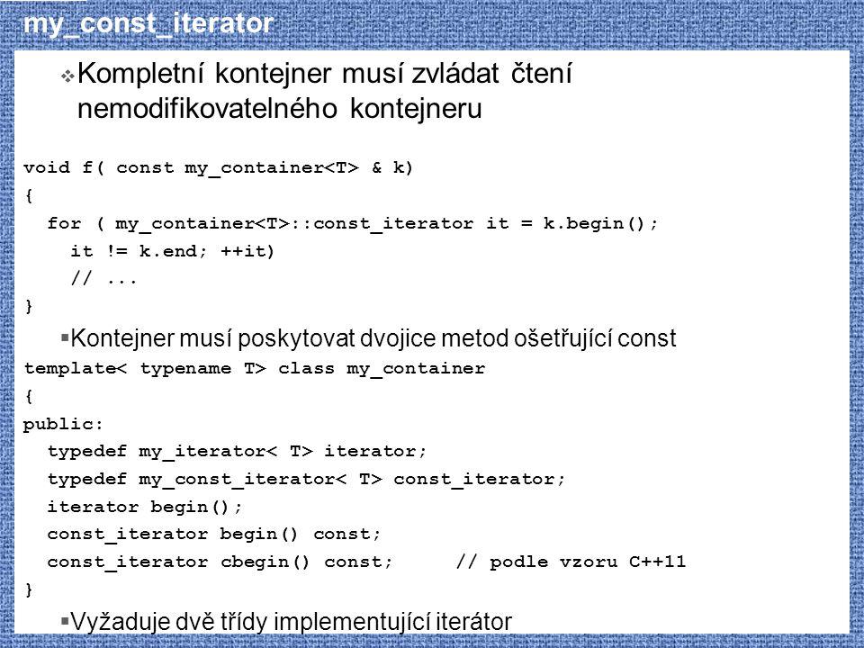 my_const_iterator  Kompletní kontejner musí zvládat čtení nemodifikovatelného kontejneru void f( const my_container & k) { for ( my_container ::const_iterator it = k.begin(); it != k.end; ++it) //...