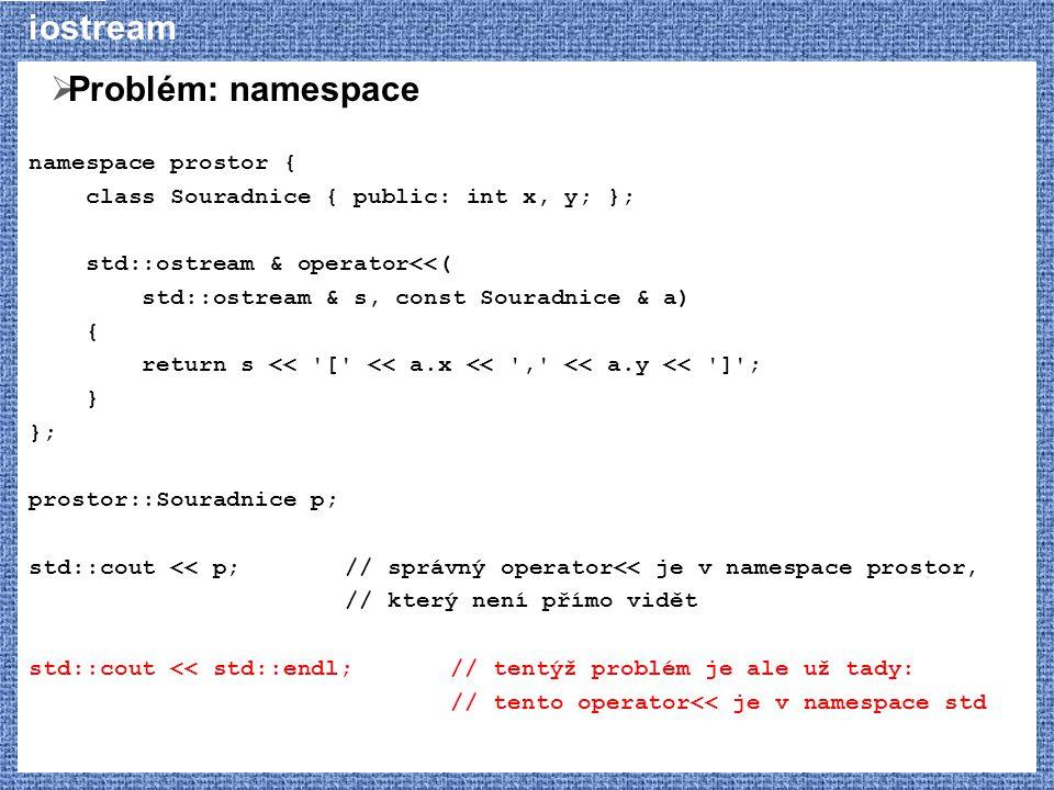 iostream  Problém: namespace namespace prostor { class Souradnice { public: int x, y; }; std::ostream & operator<<( std::ostream & s, const Souradnice & a) { return s << [ << a.x << , << a.y << ] ; } }; prostor::Souradnice p; std::cout << p;// správný operator<< je v namespace prostor, // který není přímo vidět std::cout << std::endl;// tentýž problém je ale už tady: // tento operator<< je v namespace std