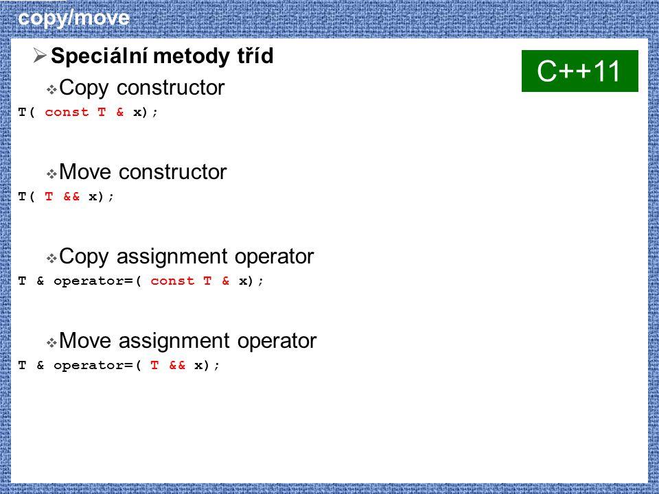 copy/move  Speciální metody tříd  Copy constructor T( const T & x);  Move constructor T( T && x);  Copy assignment operator T & operator=( const T & x);  Move assignment operator T & operator=( T && x); C++11