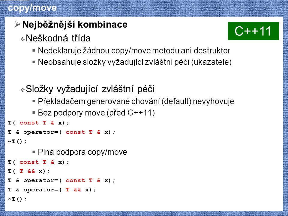 copy/move  Nejběžnější kombinace  Neškodná třída  Nedeklaruje žádnou copy/move metodu ani destruktor  Neobsahuje složky vyžadující zvláštní péči (ukazatele)  Složky vyžadující zvláštní péči  Překladačem generované chování (default) nevyhovuje  Bez podpory move (před C++11) T( const T & x); T & operator=( const T & x); ~T();  Plná podpora copy/move T( const T & x); T( T && x); T & operator=( const T & x); T & operator=( T && x); ~T(); C++11