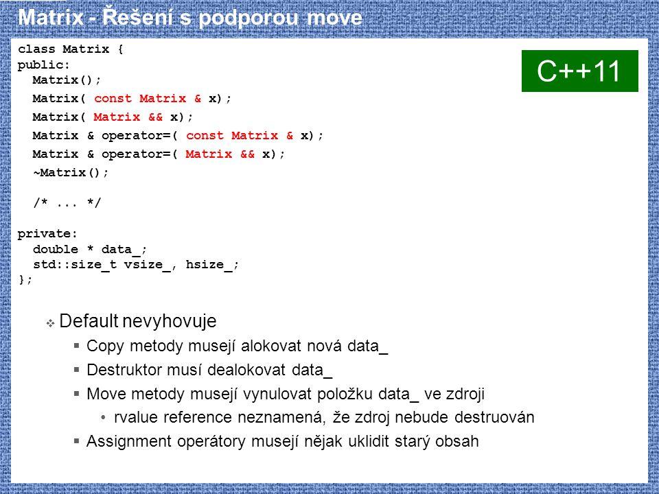 Matrix - Řešení s podporou move class Matrix { public: Matrix(); Matrix( const Matrix & x); Matrix( Matrix && x); Matrix & operator=( const Matrix & x); Matrix & operator=( Matrix && x); ~Matrix(); /*...