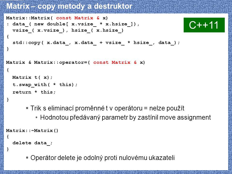 Matrix – copy metody a destruktor Matrix::Matrix( const Matrix & x) : data_( new double[ x.vsize_ * x.hsize_]), vsize_( x.vsize_), hsize_( x.hsize_) { std::copy( x.data_, x.data_ + vsize_ * hsize_, data_); } Matrix & Matrix::operator=( const Matrix & x) { Matrix t( x); t.swap_with( * this); return * this; }  Trik s eliminací proměnné t v operátoru = nelze použít Hodnotou předávaný parametr by zastínil move assignment Matrix::~Matrix() { delete data_; }  Operátor delete je odolný proti nulovému ukazateli C++11