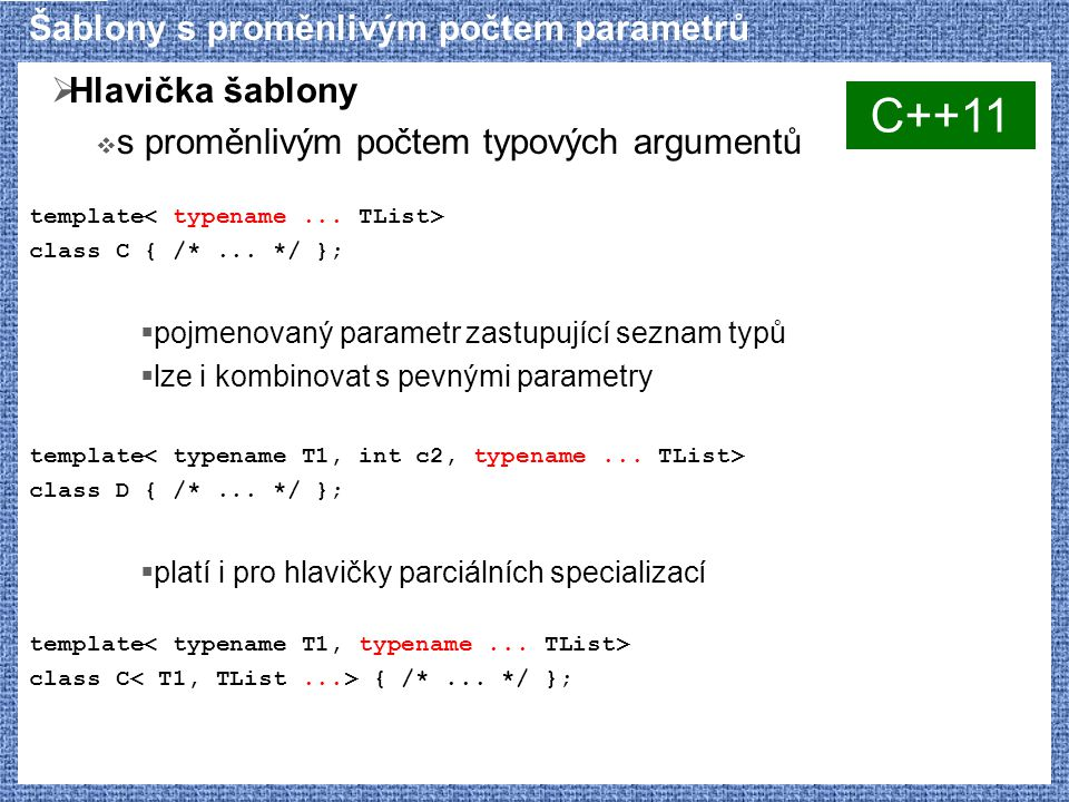 Šablony s proměnlivým počtem parametrů  Hlavička šablony  s proměnlivým počtem typových argumentů template class C { /*... */ };  pojmenovaný param