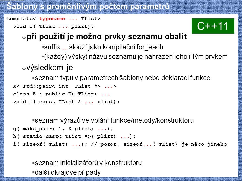 Šablony s proměnlivým počtem parametrů template void f( TList... plist);  při použití je možno prvky seznamu obalit suffix... slouží jako kompilační