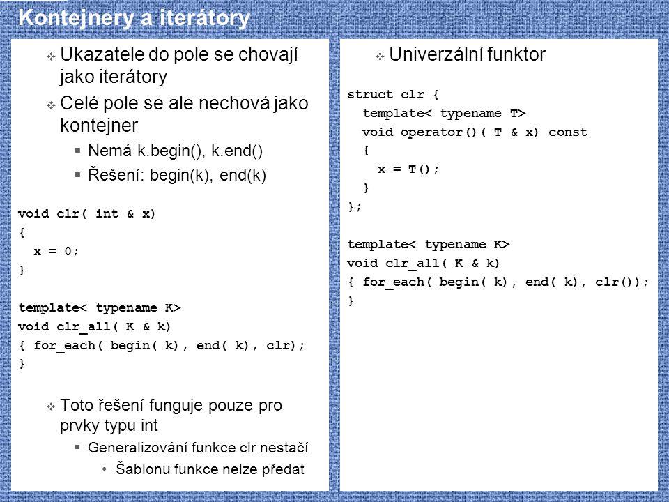 Kontejnery a iterátory  Ukazatele do pole se chovají jako iterátory  Celé pole se ale nechová jako kontejner  Nemá k.begin(), k.end()  Řešení: begin(k), end(k) void clr( int & x) { x = 0; } template void clr_all( K & k) { for_each( begin( k), end( k), clr); }  Toto řešení funguje pouze pro prvky typu int  Generalizování funkce clr nestačí Šablonu funkce nelze předat  Univerzální funktor struct clr { template void operator()( T & x) const { x = T(); } }; template void clr_all( K & k) { for_each( begin( k), end( k), clr()); }