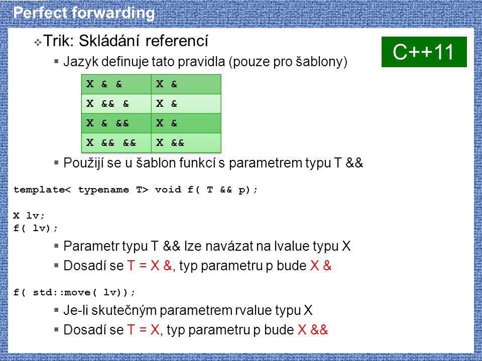 Perfect forwarding  Trik: Skládání referencí  Jazyk definuje tato pravidla (pouze pro šablony)  Použijí se u šablon funkcí s parametrem typu T && template void f( T && p); X lv; f( lv);  Parametr typu T && lze navázat na lvalue typu X  Dosadí se T = X &, typ parametru p bude X & f( std::move( lv));  Je-li skutečným parametrem rvalue typu X  Dosadí se T = X, typ parametru p bude X && C++11