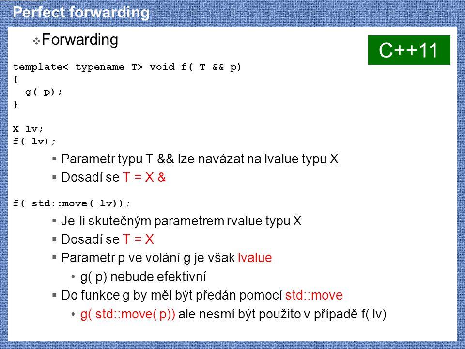 Perfect forwarding  Forwarding template void f( T && p) { g( p); } X lv; f( lv);  Parametr typu T && lze navázat na lvalue typu X  Dosadí se T = X & f( std::move( lv));  Je-li skutečným parametrem rvalue typu X  Dosadí se T = X  Parametr p ve volání g je však lvalue g( p) nebude efektivní  Do funkce g by měl být předán pomocí std::move g( std::move( p)) ale nesmí být použito v případě f( lv) C++11