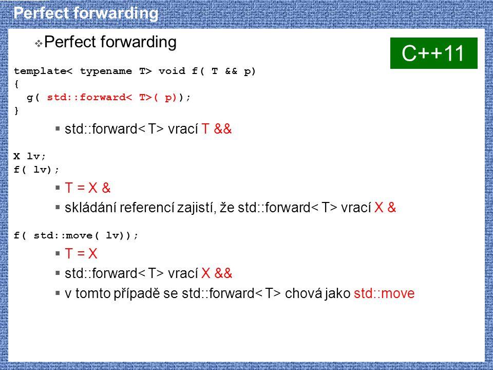 Perfect forwarding  Perfect forwarding template void f( T && p) { g( std::forward ( p)); }  std::forward vrací T && X lv; f( lv);  T = X &  skládání referencí zajistí, že std::forward vrací X & f( std::move( lv));  T = X  std::forward vrací X &&  v tomto případě se std::forward chová jako std::move C++11