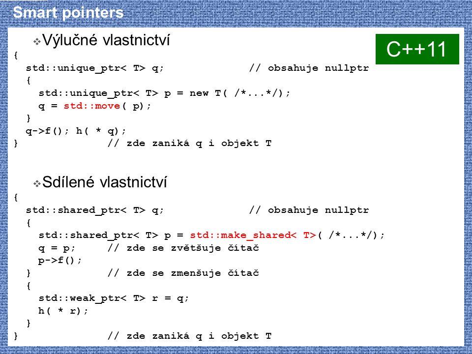 Smart pointers  Výlučné vlastnictví { std::unique_ptr q;// obsahuje nullptr { std::unique_ptr p = new T( /*...*/); q = std::move( p); } q->f(); h( * q); } // zde zaniká q i objekt T  Sdílené vlastnictví { std::shared_ptr q;// obsahuje nullptr { std::shared_ptr p = std::make_shared ( /*...*/); q = p;// zde se zvětšuje čítač p->f(); } // zde se zmenšuje čítač { std::weak_ptr r = q; h( * r); } } // zde zaniká q i objekt T C++11