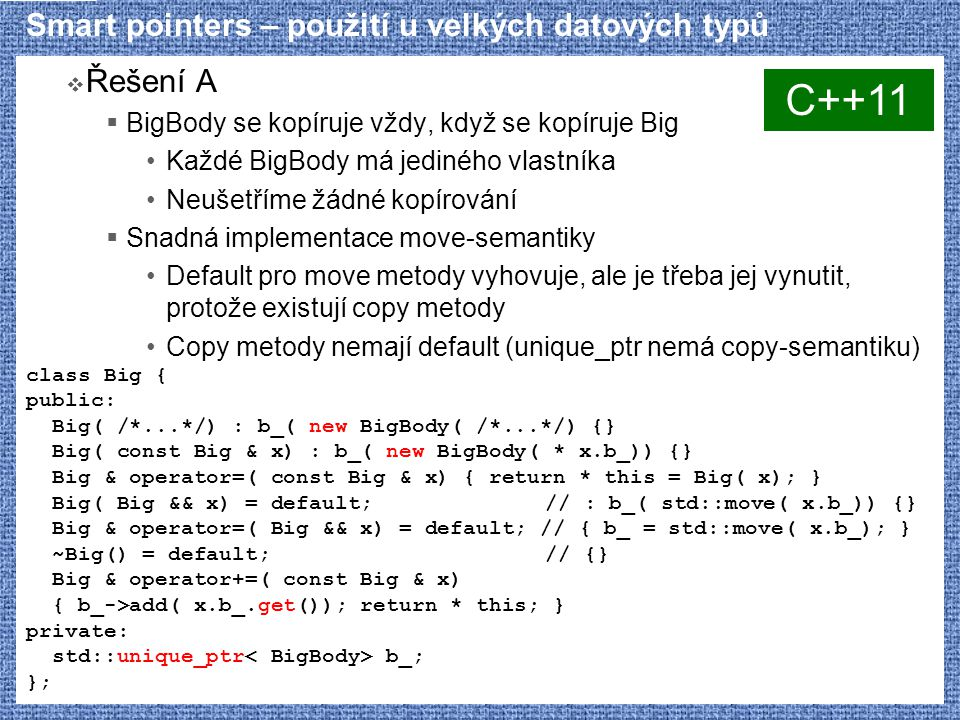 Smart pointers – použití u velkých datových typů  Řešení A  BigBody se kopíruje vždy, když se kopíruje Big Každé BigBody má jediného vlastníka Neušetříme žádné kopírování  Snadná implementace move-semantiky Default pro move metody vyhovuje, ale je třeba jej vynutit, protože existují copy metody Copy metody nemají default (unique_ptr nemá copy-semantiku) class Big { public: Big( /*...*/) : b_( new BigBody( /*...*/) {} Big( const Big & x) : b_( new BigBody( * x.b_)) {} Big & operator=( const Big & x) { return * this = Big( x); } Big( Big && x) = default; // : b_( std::move( x.b_)) {} Big & operator=( Big && x) = default; // { b_ = std::move( x.b_); } ~Big() = default; // {} Big & operator+=( const Big & x) { b_->add( x.b_.get()); return * this; } private: std::unique_ptr b_; }; C++11