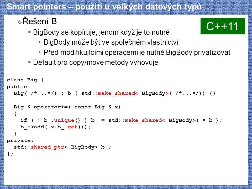 Smart pointers – použití u velkých datových typů  Řešení B  BigBody se kopíruje, jenom když je to nutné BigBody může být ve společném vlastnictví Před modifikujícími operacemi je nutné BigBody privatizovat  Default pro copy/move metody vyhovuje class Big { public: Big( /*...*/) : b_( std::make_shared ( /*...*/)) {} Big & operator+=( const Big & x) { if ( .