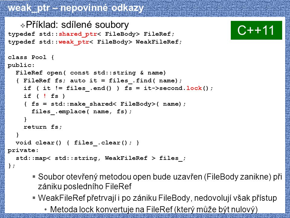 weak_ptr – nepovinné odkazy  Příklad: sdílené soubory typedef std::shared_ptr FileRef; typedef std::weak_ptr WeakFileRef; class Pool { public: FileRef open( const std::string & name) { FileRef fs; auto it = files_.find( name); if ( it != files_.end() ) fs = it->second.lock(); if ( .