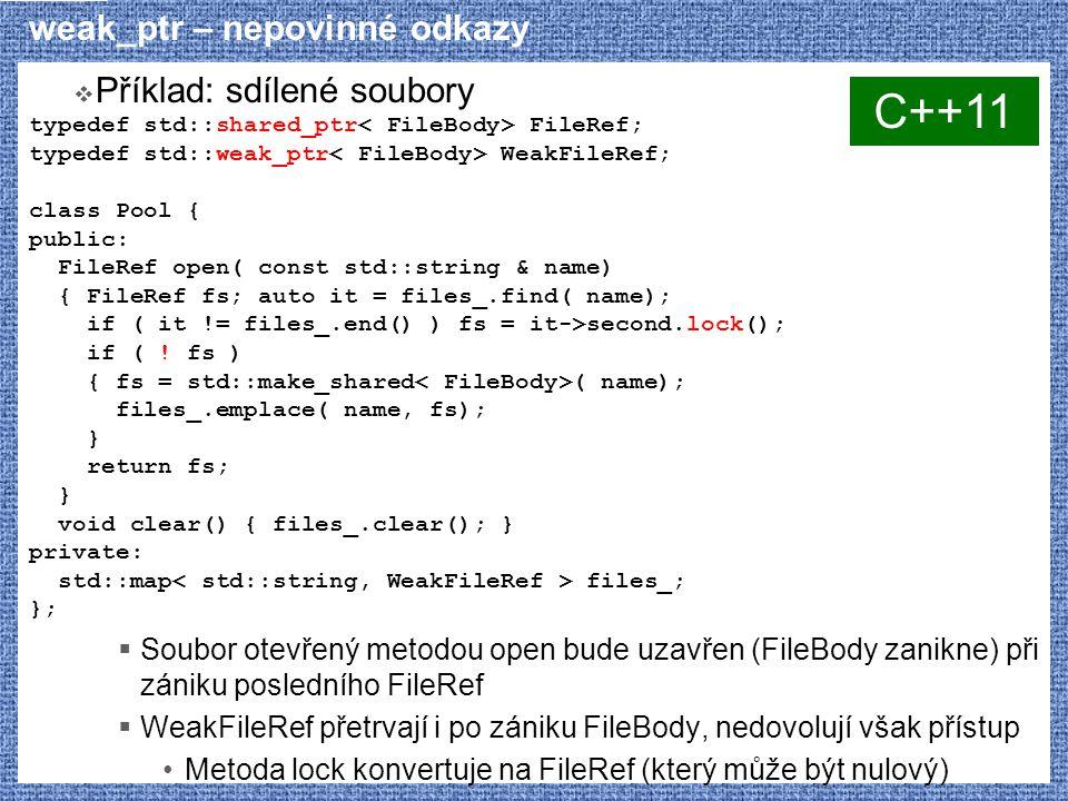weak_ptr – nepovinné odkazy  Příklad: sdílené soubory typedef std::shared_ptr FileRef; typedef std::weak_ptr WeakFileRef; class Pool { public: FileRef open( const std::string & name) { FileRef fs; auto it = files_.find( name); if ( it != files_.end() ) fs = it->second.lock(); if ( .