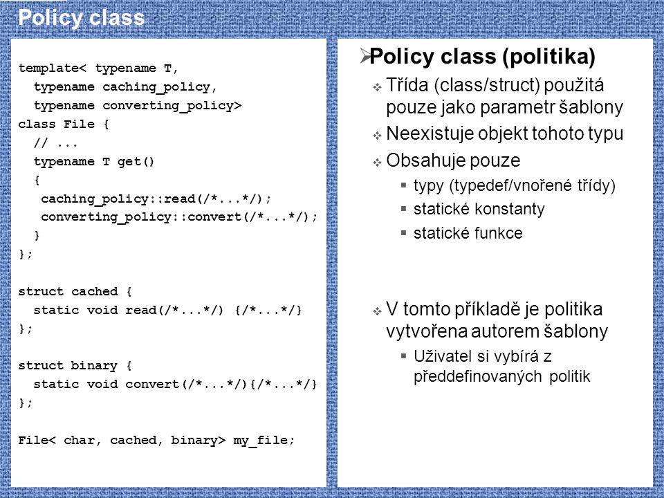 Policy class template< typename T, typename caching_policy, typename converting_policy> class File { //... typename T get() { caching_policy::read(/*.