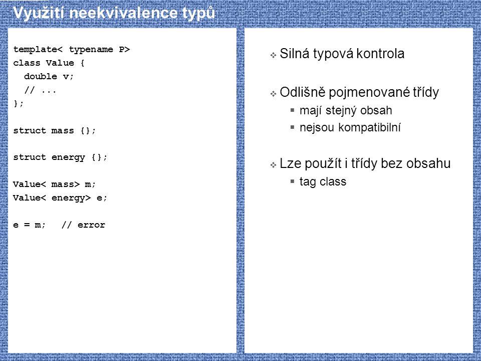 Využití neekvivalence typů template class Value { double v; //... }; struct mass {}; struct energy {}; Value m; Value e; e = m;// error  Silná typová